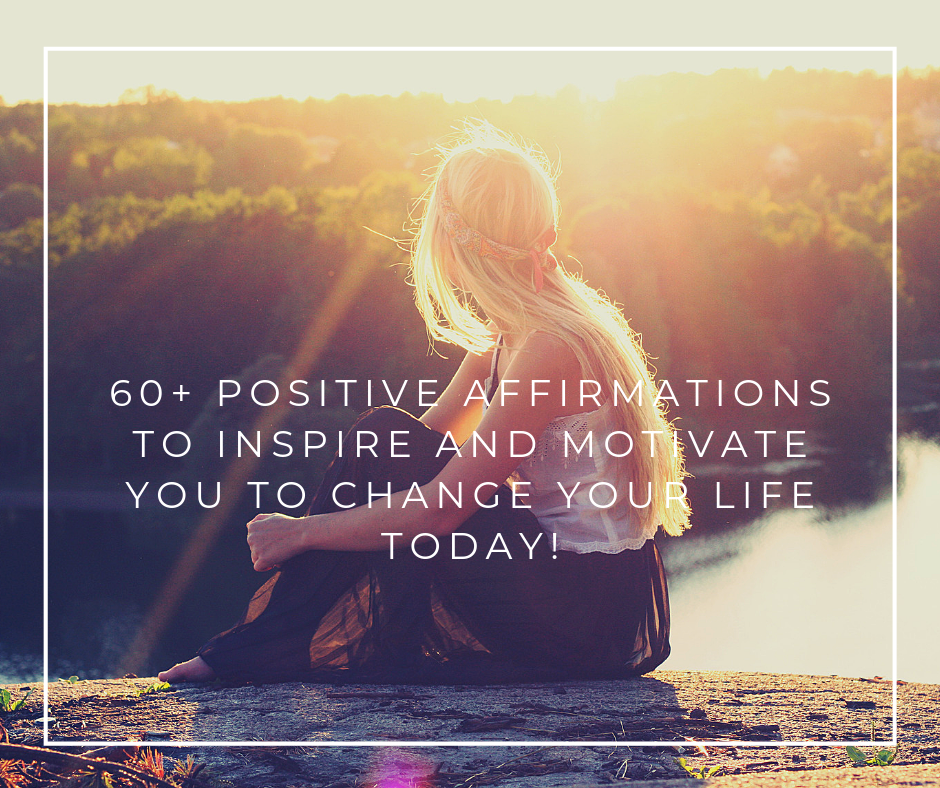 60+ positive Affirmations to inspire and motivate you to change your life today!